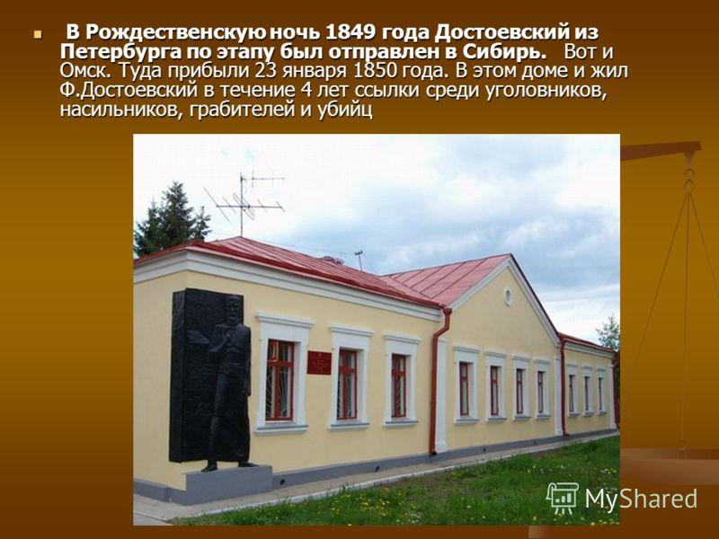 В Рождественскую ночь 1849 года Достоевский из Петербурга по этапу был отправлен в Сибирь. Вот и Омск. Туда прибыли 23 января 1850 года. В этом доме и жил Ф.Достоевский в течение 4 лет ссылки среди уголовников, насильников, грабителей и убийц В Рожде