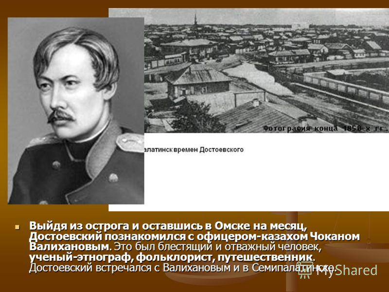 Выйдя из острога и оставшись в Омске на месяц, Достоевский познакомился с офицером-казахом Чоканом Валихановым. Это был блестящий и отважный человек, ученый-этнограф, фольклорист, путешественник. Достоевский встречался с Валихановым и в Семипалатинск