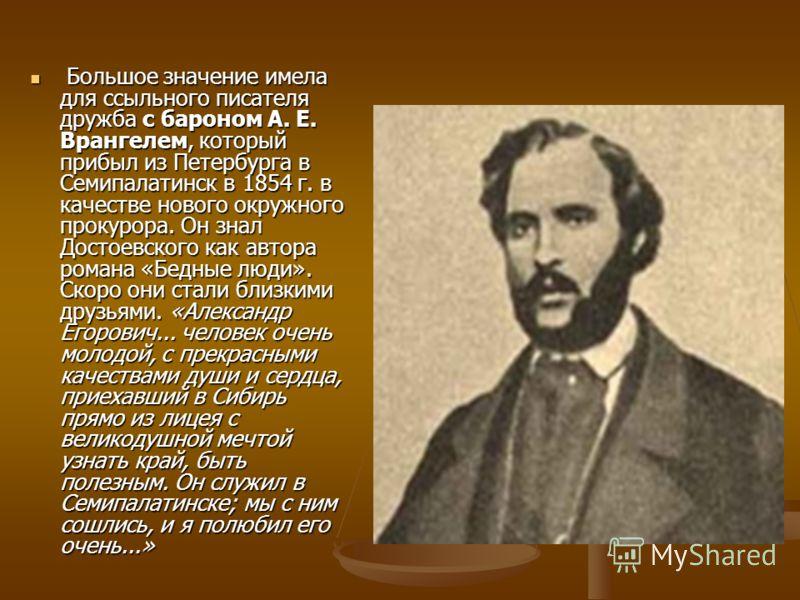 Большое значение имела для ссыльного писателя дружба с бароном А. Е. Врангелем, который прибыл из Петербурга в Семипалатинск в 1854 г. в качестве нового окружного прокурора. Он знал Достоевского как автора романа «Бедные люди». Скоро они стали близки