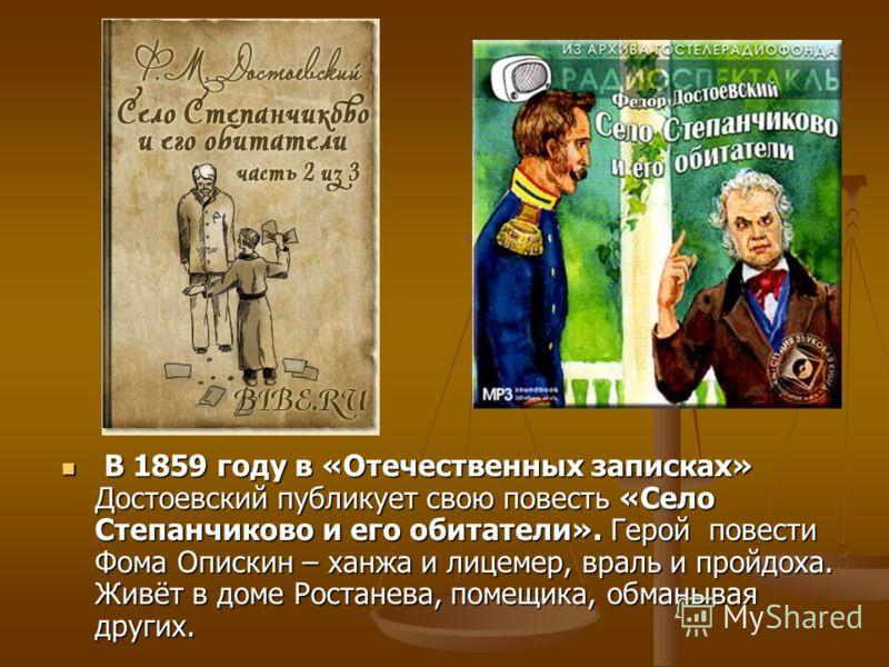 В 1859 году в «Отечественных записках» Достоевский публикует свою повесть «Село Степанчиково и его обитатели». Герой повести Фома Опискин – ханжа и лицемер, враль и пройдоха. Живёт в доме Ростанева, помещика, обманывая других. В 1859 году в «Отечеств