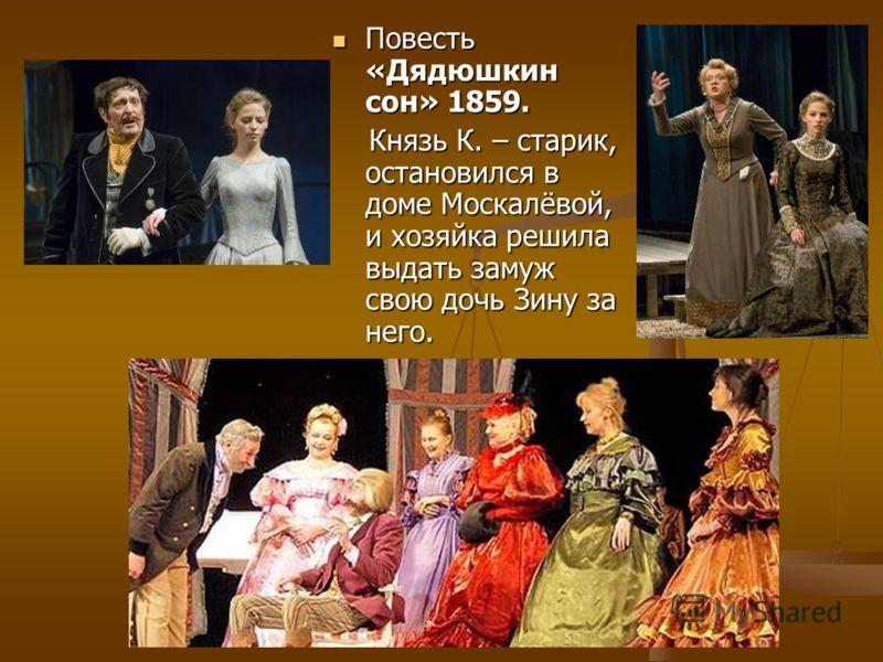 Повесть «Дядюшкин сон» 1859. Повесть «Дядюшкин сон» 1859. Князь К. – старик, остановился в доме Москалёвой, и хозяйка решила выдать замуж свою дочь Зину за него. Князь К. – старик, остановился в доме Москалёвой, и хозяйка решила выдать замуж свою доч