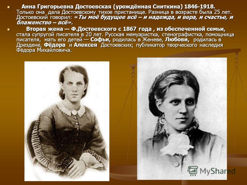 Анна Григорьевна Достоевская (урождённая Сниткина) 1846-1918. Только она дала Достоевскому тихое пристанище. Разница в возрасте была 25 лет. Достоевский говорил: «Ты моё будущее всё – и надежда, и вера, и счастье, и блаженство – всё». Анна Григорьевн