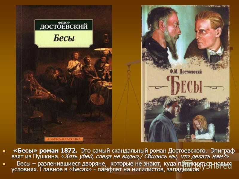 «Бесы» роман 1872. Это самый скандальный роман Достоевского. Эпиграф взят из Пушкина. «Хоть убей, следа не видно,/ Сбились мы, что делать нам?» «Бесы» роман 1872. Это самый скандальный роман Достоевского. Эпиграф взят из Пушкина. «Хоть убей, следа не