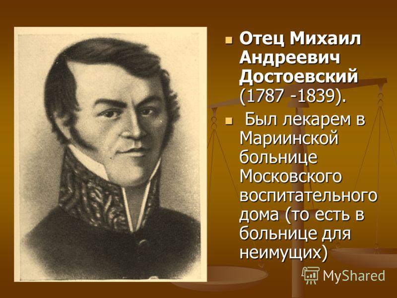 Отец Михаил Андреевич Достоевский (1787 -1839). Отец Михаил Андреевич Достоевский (1787 -1839). Был лекарем в Мариинской больнице Московского воспитательного дома (то есть в больнице для неимущих) Был лекарем в Мариинской больнице Московского воспита