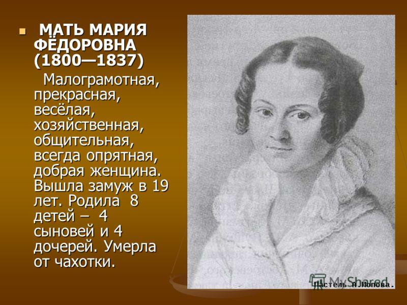 МАТЬ МАРИЯ ФЁДОРОВНА (18001837) МАТЬ МАРИЯ ФЁДОРОВНА (18001837) Малограмотная, прекрасная, весёлая, хозяйственная, общительная, всегда опрятная, добрая женщина. Вышла замуж в 19 лет. Родила 8 детей – 4 сыновей и 4 дочерей. Умерла от чахотки. Малограм