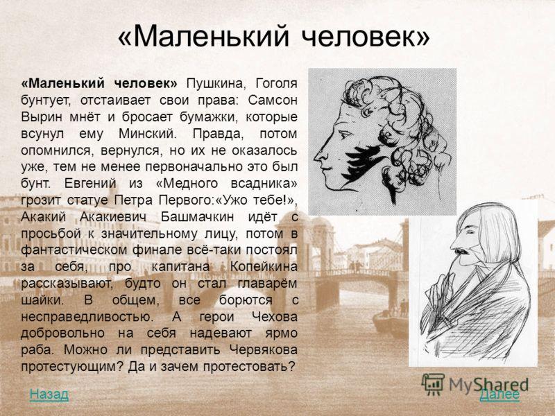 «Маленький человек» «Маленький человек» Пушкина, Гоголя бунтует, отстаивает свои права: Самсон Вырин мнёт и бросает бумажки, которые всунул ему Минский. Правда, потом опомнился, вернулся, но их не оказалось уже, тем не менее первоначально это был бун