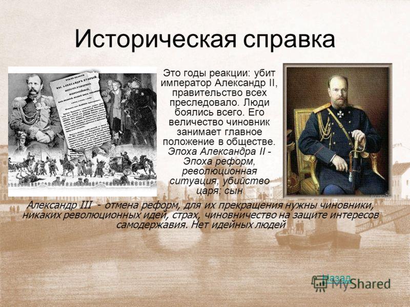 Историческая справка Это годы реакции: убит император Александр II, правительство всех преследовало. Люди боялись всего. Его величество чиновник занимает главное положение в обществе. Эпоха Александра II - Эпоха реформ, революционная ситуация, убийст
