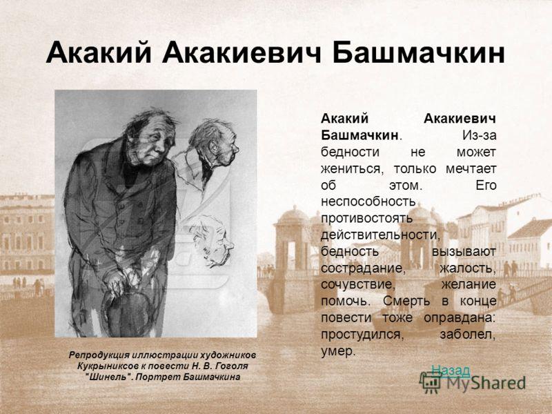 Акакий Акакиевич Башмачкин Акакий Акакиевич Башмачкин. Из-за бедности не может жениться, только мечтает об этом. Его неспособность противостоять действительности, бедность вызывают сострадание, жалость, сочувствие, желание помочь. Смерть в конце пове