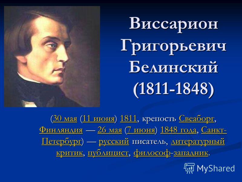 Виссарион Григорьевич Белинский (1811-1848) (30 мая (11 июня) 1811, крепость Свеаборг, Финляндия 26 мая (7 июня) 1848 года, Санкт- Петербург) русский писатель, литературный критик, публицист, философ-западник. 30 мая11 июня1811Свеаборг Финляндия26 ма