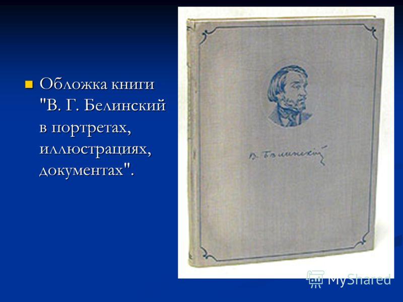 Обложка книги В. Г. Белинский в портретах, иллюстрациях, документах. Обложка книги В. Г. Белинский в портретах, иллюстрациях, документах.