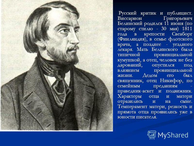 Русский критик и публицист. Виссарион Григорьевич Белинский родился 11 июня (по старому стилю - 30 мая) 1811 года в крепости Свеаборг (Финляндия), в семье флотского врача, а позднее - уездного лекаря. Мать Белинского была типичной провинциальной куму