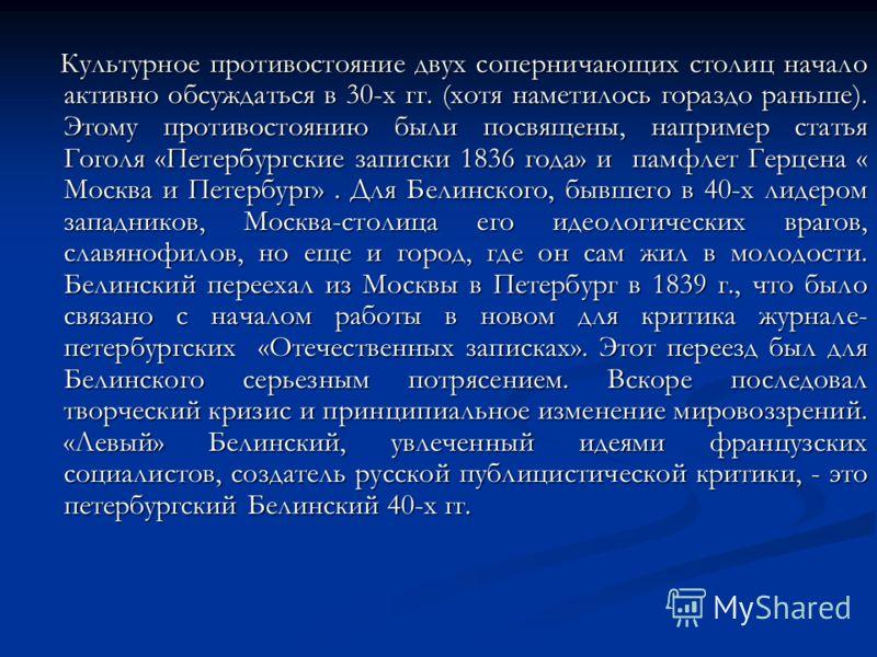 Культурное противостояние двух соперничающих столиц начало активно обсуждаться в 30-х гг. (хотя наметилось гораздо раньше). Этому противостоянию были посвящены, например статья Гоголя «Петербургские записки 1836 года» и памфлет Герцена « Москва и Пет