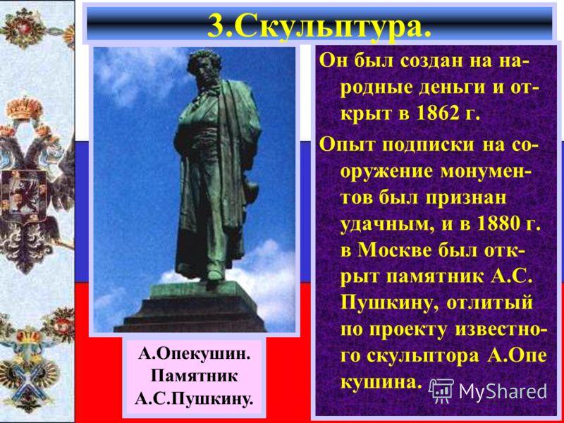 Он был создан на на- родные деньги и от- крыт в 1862 г. Опыт подписки на со- оружение монумен- тов был признан удачным, и в 1880 г. в Москве был отк- рыт памятник А.С. Пушкину, отлитый по проекту известно- го скульптора А.Опе кушина. 3.Скульптура. А.