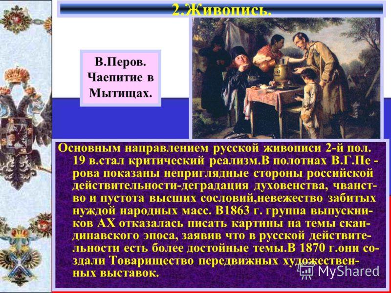 Основным направлением русской живописи 2-й пол. 19 в.стал критический реализм.В полотнах В.Г.Пе - рова показаны неприглядные стороны российской действительности-деградация духовенства, чванст- во и пустота высших сословий,невежество забитых нуждой на
