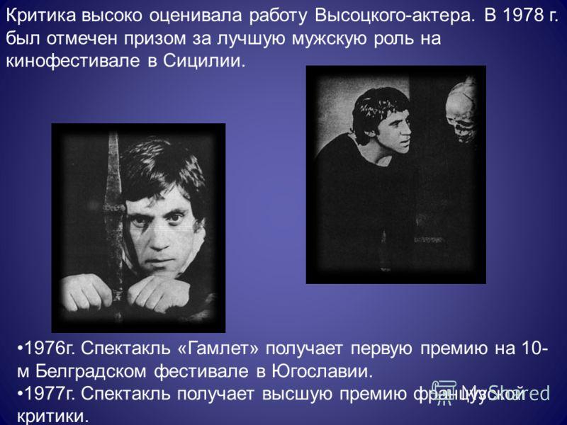 Критика высоко оценивала работу Высоцкого-актера. В 1978 г. был отмечен призом за лучшую мужскую роль на кинофестивале в Сицилии. 1976г. Спектакль «Гамлет» получает первую премию на 10- м Белградском фестивале в Югославии. 1977г. Спектакль получает в