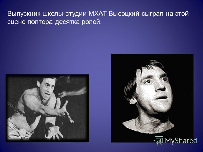 Выпускник школы-студии МХАТ Высоцкий сыграл на этой сцене полтора десятка ролей.