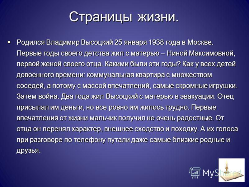 Страницы жизни. Родился Владимир Высоцкий 25 января 1938 года в Москве. Первые годы своего детства жил с матерью – Ниной Максимовной, первой женой своего отца. Какими были эти годы? Как у всех детей довоенного времени: коммунальная квартира с множест