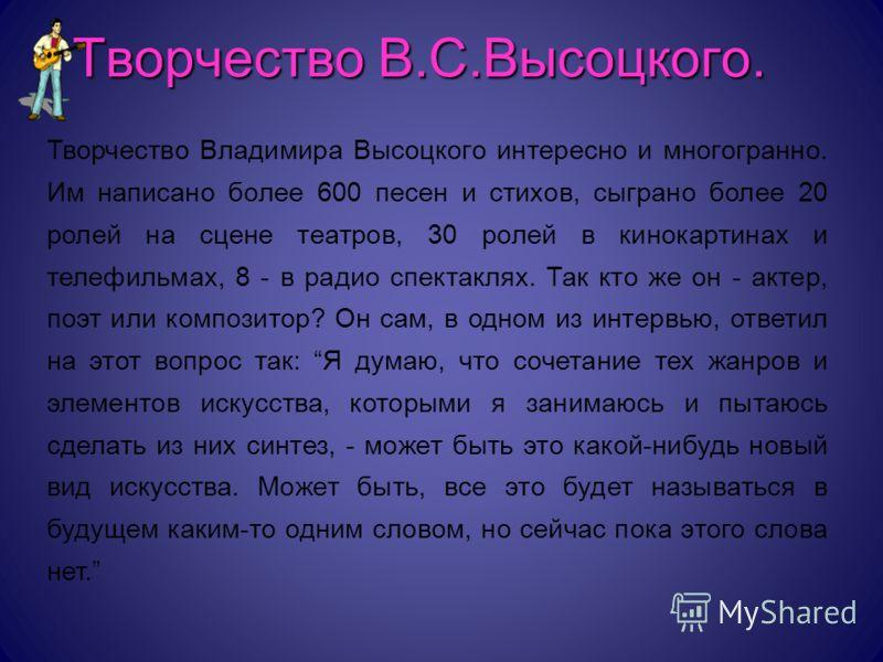 Творчество В.С.Высоцкого. Творчество Владимира Высоцкого интересно и многогранно. Им написано более 600 песен и стихов, сыграно более 20 ролей на сцене театров, 30 ролей в кинокартинах и телефильмах, 8 - в радио спектаклях. Так кто же он - актер, поэ
