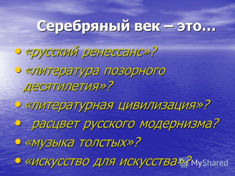 Серебряный век – это… Серебряный век – это… «русский ренессанс»? «русский ренессанс»? «литература позорного десятилетия»? «литература позорного десятилетия»? «литературная цивилизация»? «литературная цивилизация»? расцвет русского модернизма? расцвет