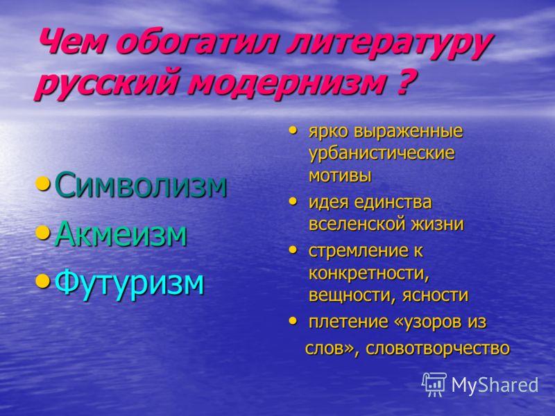 Чем обогатил литературу русский модернизм ? Символизм Акмеизм Футуризм ярко выраженные урбанистические мотивы ярко выраженные урбанистические мотивы идея единства вселенской жизни идея единства вселенской жизни стремление к конкретности, вещности, яс