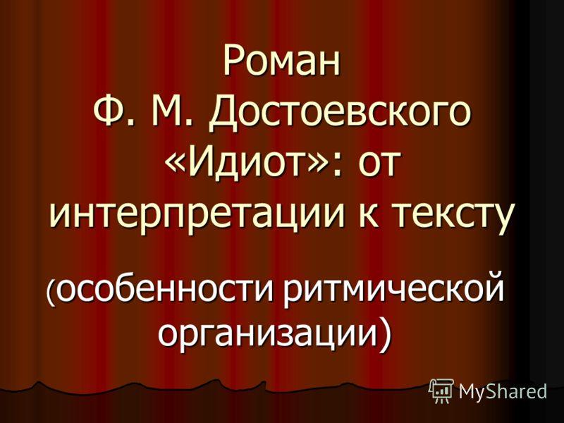 Роман Ф. М. Достоевского «Идиот»: от интерпретации к тексту ( особенности ритмической организации)