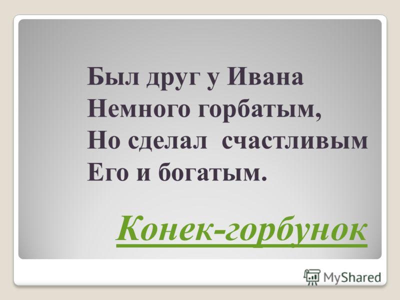 Был друг у Ивана Немного горбатым, Но сделал счастливым Его и богатым. Конек-горбунок