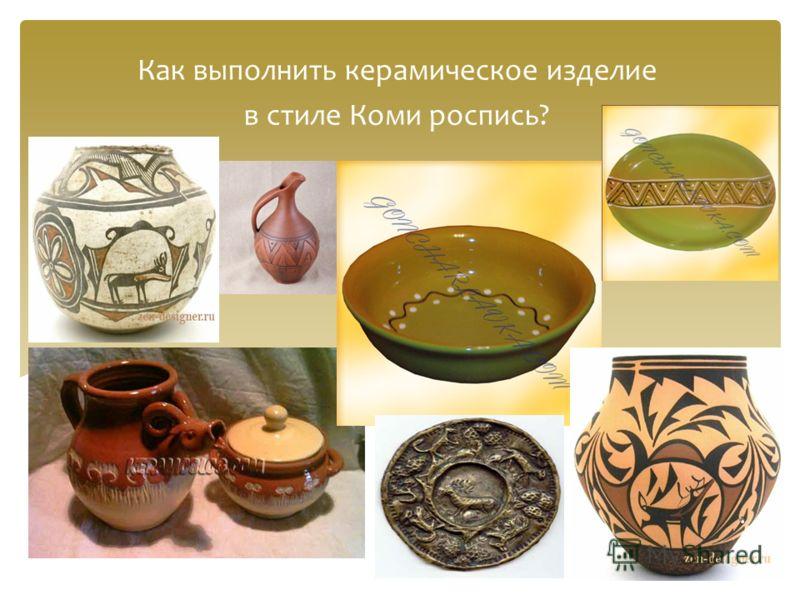 Как выполнить керамическое изделие в стиле Коми роспись?