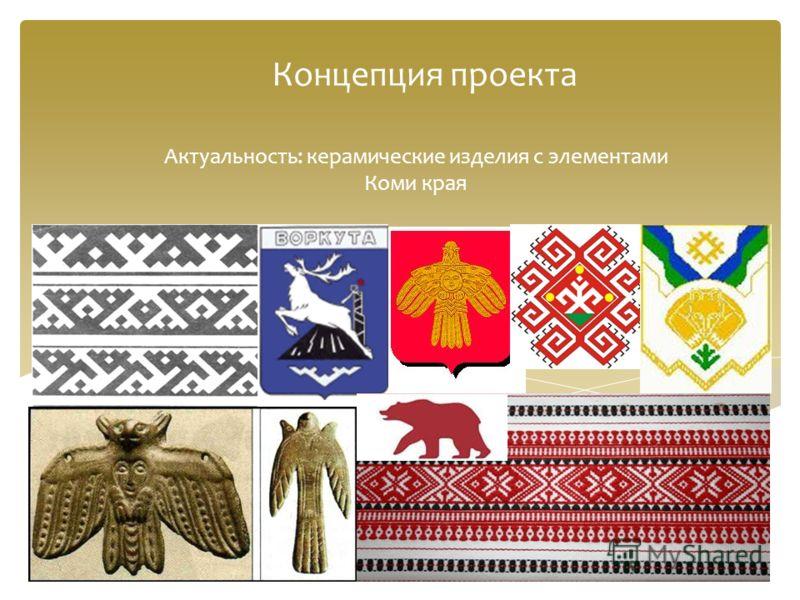 Концепция проекта Актуальность: керамические изделия с элементами Коми края