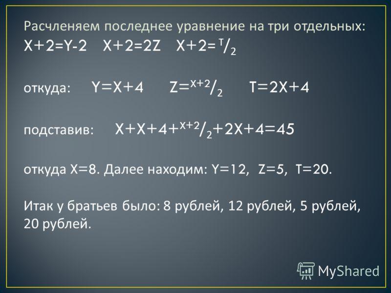 Расчленяем последнее уравнение на три отдельных : X+2=Y-2 X+2=2Z X+2= T / 2 откуда : Y=X+4 Z= X+2 / 2 T=2X+4 подставив : X+X+4+ X+2 / 2 +2X+4=45 откуда X=8. Далее находим : Y=12, Z=5, T=20. Итак у братьев было : 8 рублей, 12 рублей, 5 рублей, 20 рубл