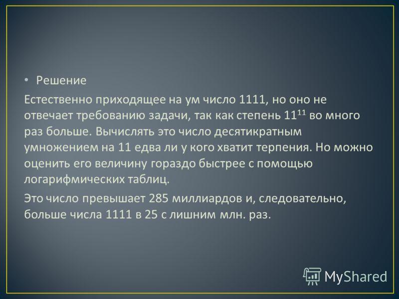Решение Естественно приходящее на ум число 1111, но оно не отвечает требованию задачи, так как степень 11 11 во много раз больше. Вычислять это число десятикратным умножением на 11 едва ли у кого хватит терпения. Но можно оценить его величину гораздо