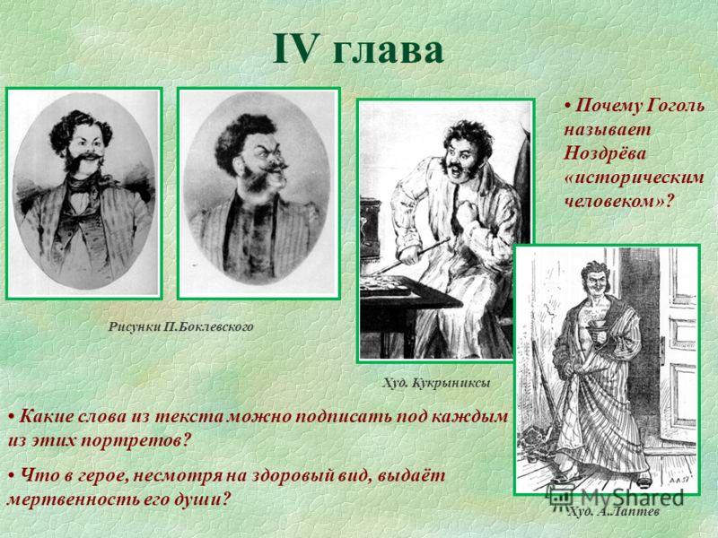 IV глава Рисунки П.Боклевского Худ. Кукрыниксы Худ. А.Лаптев Какие слова из текста можно подписать под каждым из этих портретов? Почему Гоголь называет Ноздрёва «историческим человеком»? Что в герое, несмотря на здоровый вид, выдаёт мертвенность его