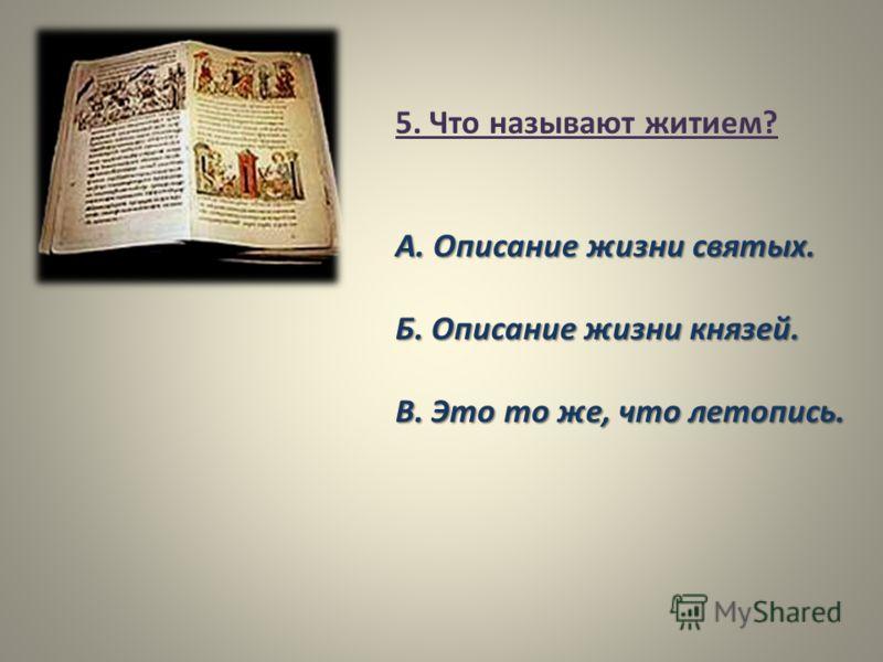 5. Что называют житием? А. Описание жизни святых. Б. Описание жизни князей. В. Это то же, что летопись.