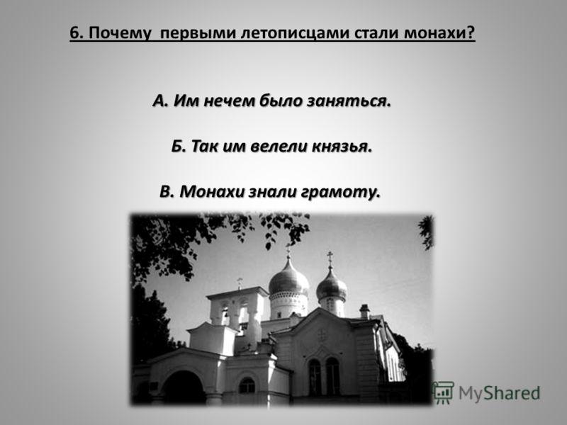 6. Почему первыми летописцами стали монахи? А. Им нечем было заняться. Б. Так им велели князья. В. Монахи знали грамоту.