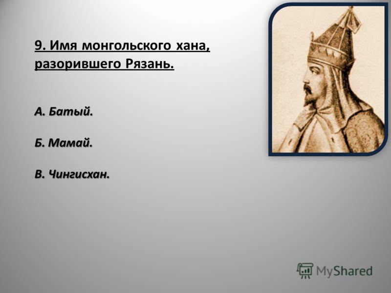 9. Имя монгольского хана, разорившего Рязань. А. Батый. Б. Мамай. В. Чингисхан.