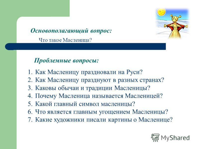 Основополагающий вопрос: Проблемные вопросы: Что такое Масленица? 1.Как Масленицу праздновали на Руси? 2.Как Масленицу празднуют в разных странах? 3.Каковы обычаи и традиции Масленицы? 4.Почему Масленица называется Масленицей? 5.Какой главный символ