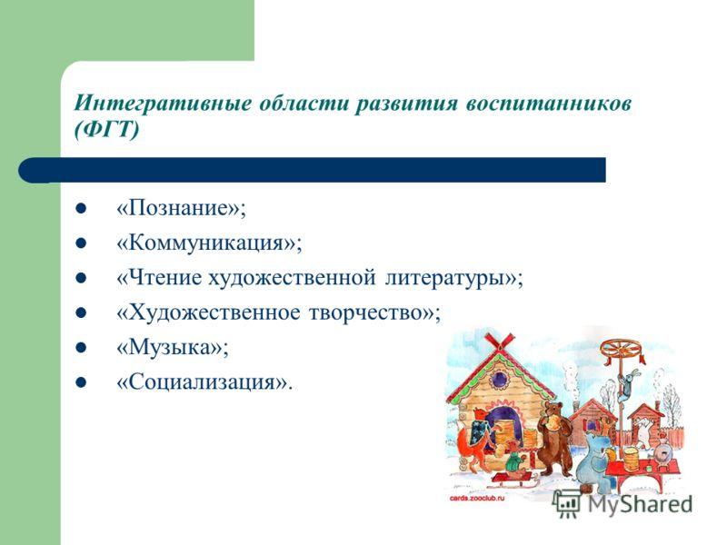Интегративные области развития воспитанников (ФГТ) «Познание»; «Коммуникация»; «Чтение художественной литературы»; «Художественное творчество»; «Музыка»; «Социализация».