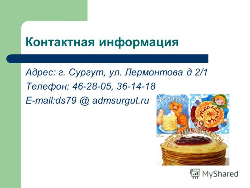 Контактная информация Адрес: г. Сургут, ул. Лермонтова д 2/1 Телефон: 46-28-05, 36-14-18 E-mail:ds79 @ admsurgut.ru