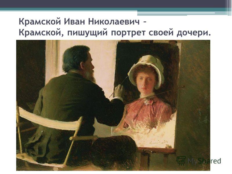 Крамской Иван Николаевич – Крамской, пишущий портрет своей дочери.