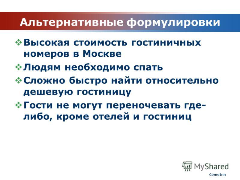 Альтернативные формулировки Высокая стоимость гостиничных номеров в Москве Людям необходимо спать Сложно быстро найти относительно дешевую гостиницу Гости не могут переночевать где- либо, кроме отелей и гостиниц ComeInn