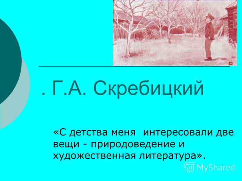 . Г.А. Скребицкий «С детства меня интересовали две вещи - природоведение и художественная литература».