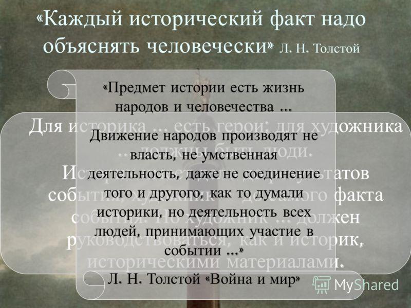 « Каждый исторический факт надо объяснять человечески » Л. Н. Толстой Для историка... есть герои ; для художника... должны быть люди. Историк имеет дело до результатов события, художник – до самого факта события. Но художник... должен руководствовать