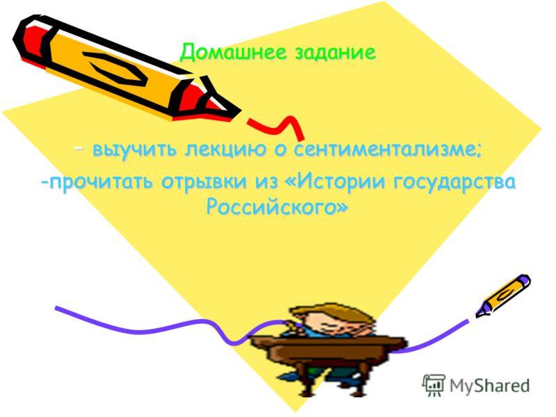Домашнее задание - выучить лекцию о сентиментализме; -прочитать отрывки из «Истории государства Российского»