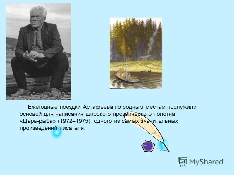 Ежегодные поездки Астафьева по родным местам послужили основой для написания широкого прозаического полотна «Царь-рыба» (1972–1975), одного из самых значительных произведений писателя.