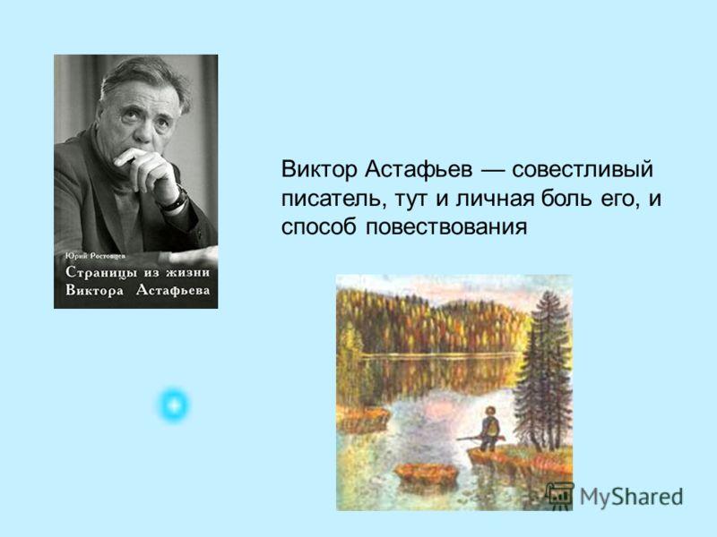 Виктор Астафьев совестливый писатель, тут и личная боль его, и способ повествования