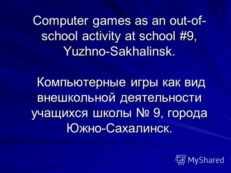 Computer games as an out-of- school activity at school #9, Yuzhno-Sakhalinsk. Компьютерные игры как вид внешкольной деятельности учащихся школы 9, города Южно-Сахалинск.