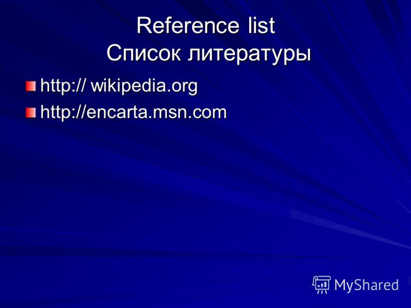 Reference list Список литературы http:// wikipedia.org http://encarta.msn.com
