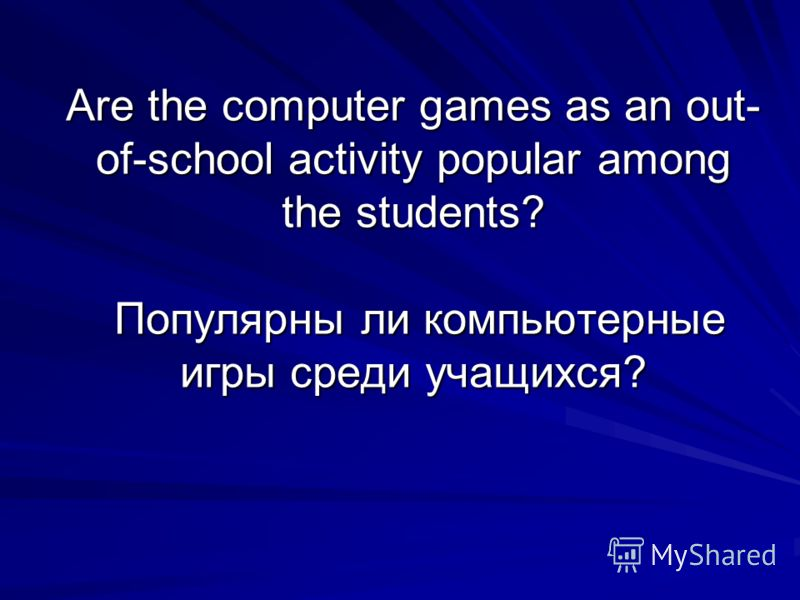 Are the computer games as an out- of-school activity popular among the students? Популярны ли компьютерные игры среди учащихся?