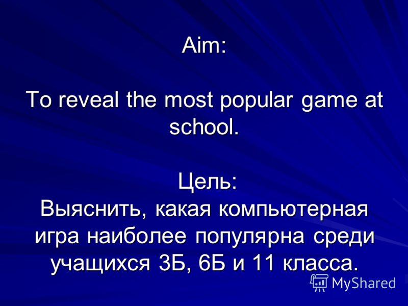Aim: To reveal the most popular game at school. Цель: Выяcнить, какая компьютерная игра наиболее популярна среди учащихся 3Б, 6Б и 11 класса.