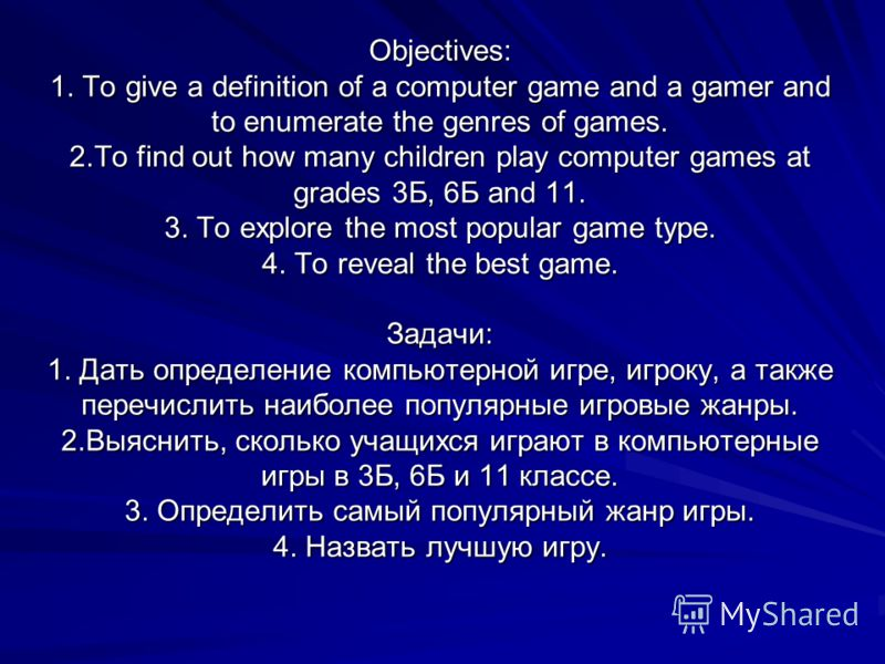 Objectives: 1. To give a definition of a computer game and a gamer and to enumerate the genres of games. 2.To find out how many children play computer games at grades 3Б, 6Б and 11. 3. To explore the most popular game type. 4. To reveal the best game