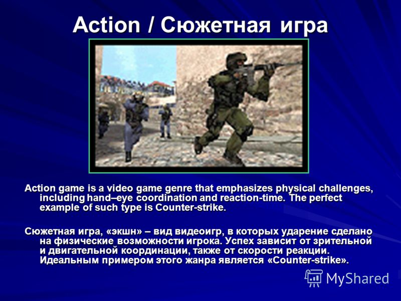 Action / Сюжетная игра Action game is a video game genre that emphasizes physical challenges, including hand–eye coordination and reaction-time. The perfect example of such type is Counter-strike. Сюжетная игра, «экшн» – вид видеоигр, в которых ударе